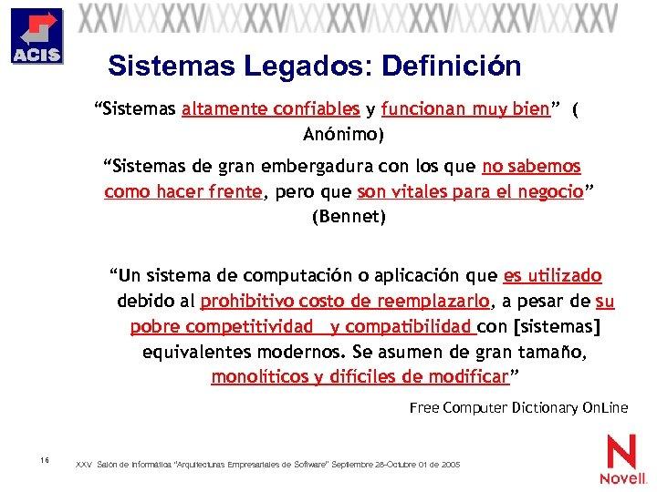 """Sistemas Legados: Definición """"Sistemas altamente confiables y funcionan muy bien"""" ( Anónimo) """"Sistemas de"""