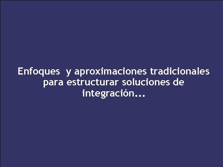 Enfoques y aproximaciones tradicionales para estructurar soluciones de integración. . . 22 XXV Salón