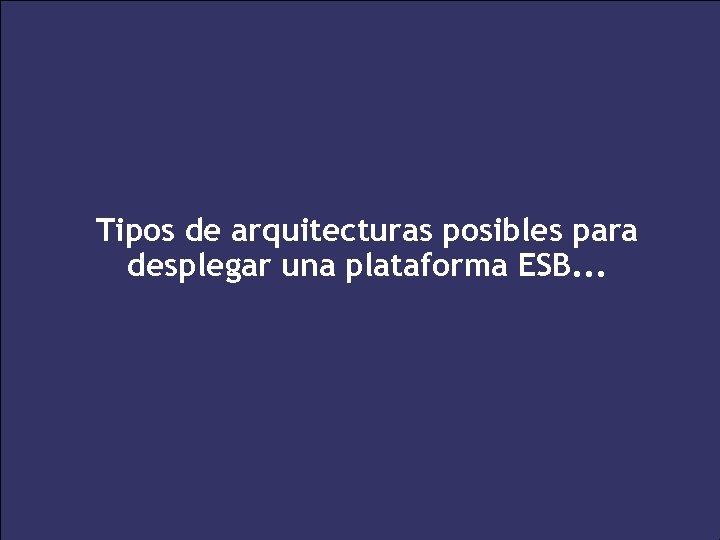 Tipos de arquitecturas posibles para desplegar una plataforma ESB. . . 41 XXV Salón