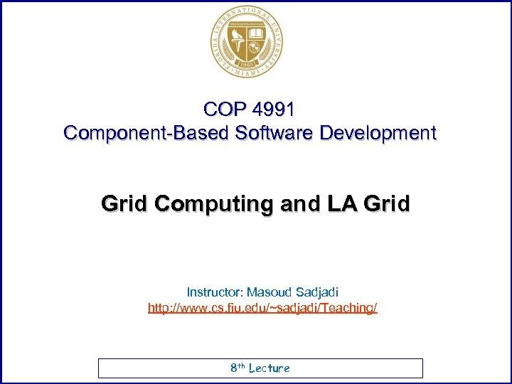 COP 4991 Component-Based Software Development Grid Computing and LA Grid Instructor: Masoud Sadjadi http: