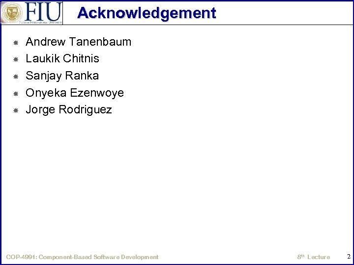 Acknowledgement Andrew Tanenbaum Laukik Chitnis Sanjay Ranka Onyeka Ezenwoye Jorge Rodriguez COP-4991: Component-Based Software