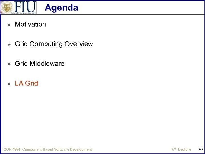 Agenda Motivation Grid Computing Overview Grid Middleware LA Grid COP-4991: Component-Based Software Development 8