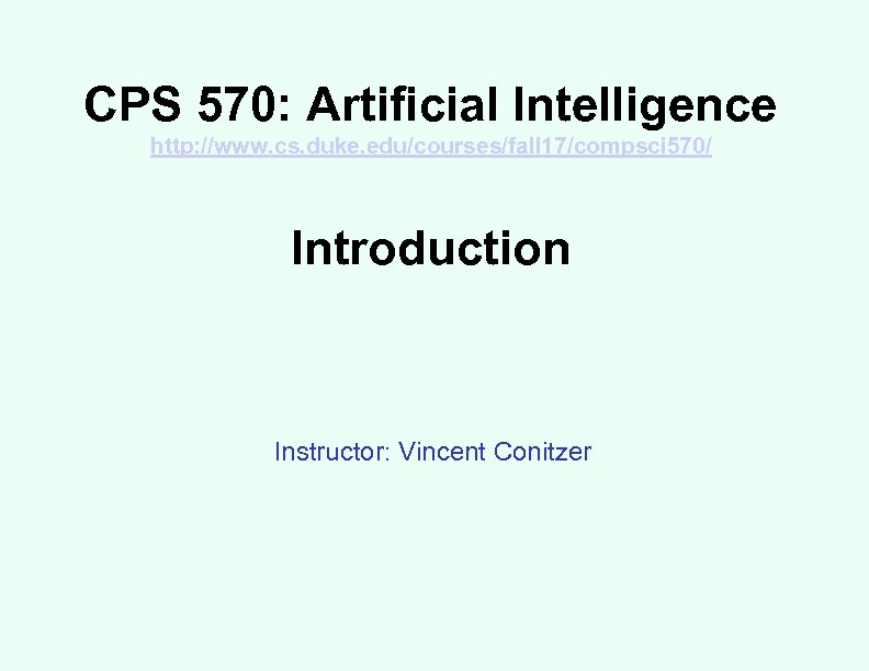 CPS 570: Artificial Intelligence http: //www. cs. duke. edu/courses/fall 17/compsci 570/ Introduction Instructor: Vincent