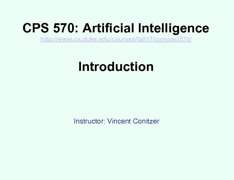 CPS 570: Artificial Intelligence http: //www. cs. duke. edu/courses/fall 17/compsci 570/ Introduction Instructor: Vincent