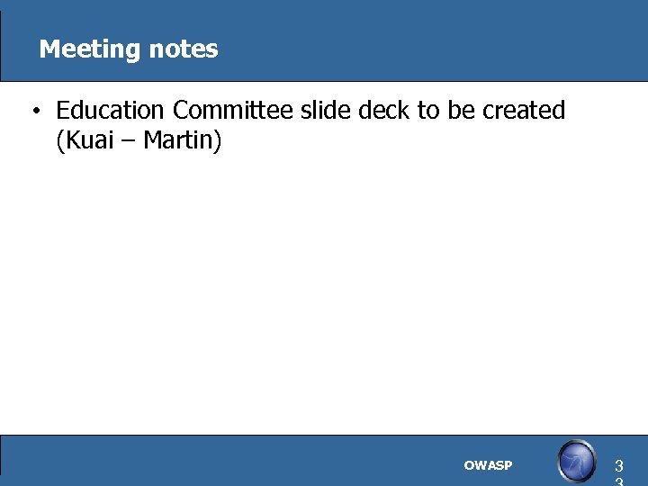 Meeting notes • Education Committee slide deck to be created (Kuai – Martin) OWASP