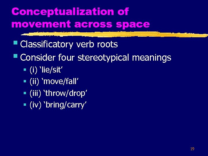 Conceptualization of movement across space § Classificatory verb roots § Consider four stereotypical meanings