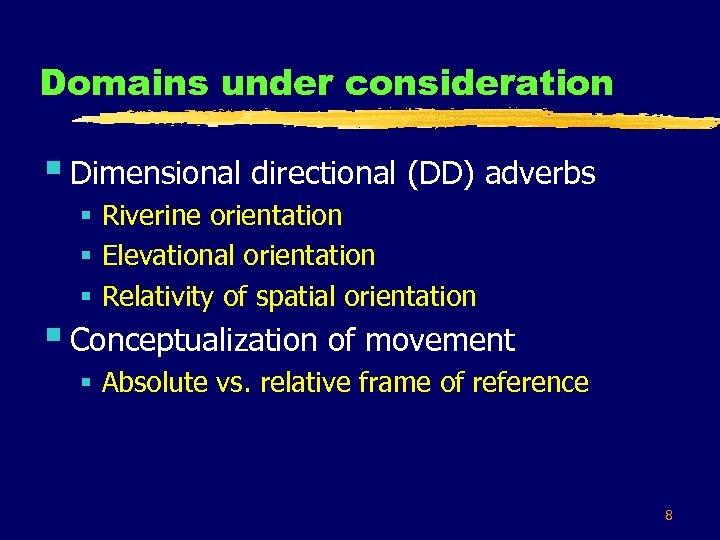 Domains under consideration § Dimensional directional (DD) adverbs § Riverine orientation § Elevational orientation