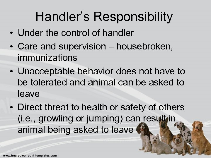 Handler's Responsibility • Under the control of handler • Care and supervision – housebroken,