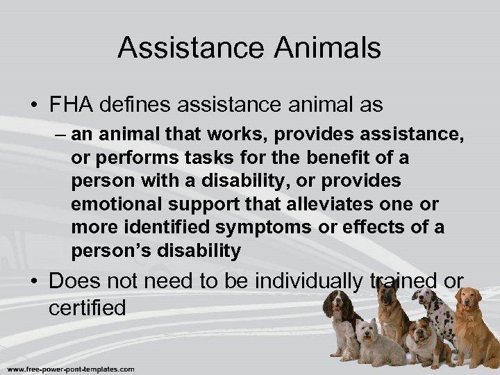 Assistance Animals • FHA defines assistance animal as – an animal that works, provides