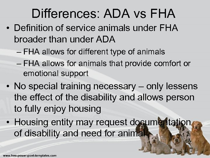 Differences: ADA vs FHA • Definition of service animals under FHA broader than under