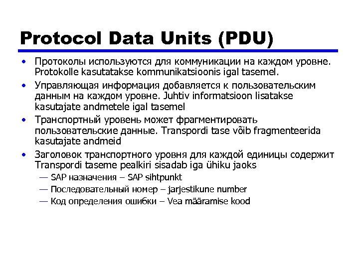Protocol Data Units (PDU) • Протоколы используются для коммуникации на каждом уровне. Protokolle kasutatakse