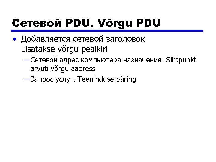Сетевой PDU. Võrgu PDU • Добавляется сетевой заголовок Lisatakse võrgu pealkiri —Сетевой адрес компьютера