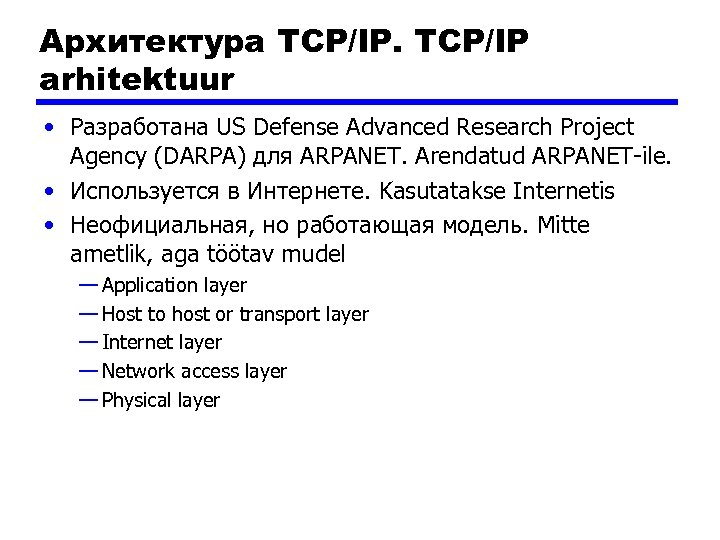 Архитектура TCP/IP arhitektuur • Разработана US Defense Advanced Research Project Agency (DARPA) для ARPANET.