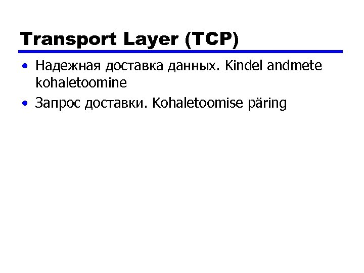 Transport Layer (TCP) • Надежная доставка данных. Kindel andmete kohaletoomine • Запрос доставки. Kohaletoomise