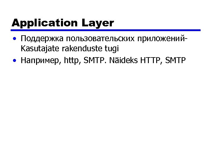 Application Layer • Поддержка пользовательских приложений. Kasutajate rakenduste tugi • Например, http, SMTP. Näideks