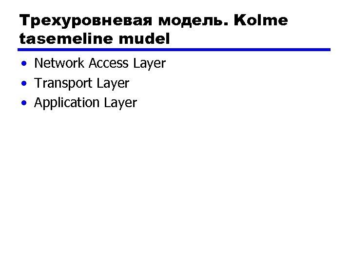 Трехуровневая модель. Kolme tasemeline mudel • Network Access Layer • Transport Layer • Application