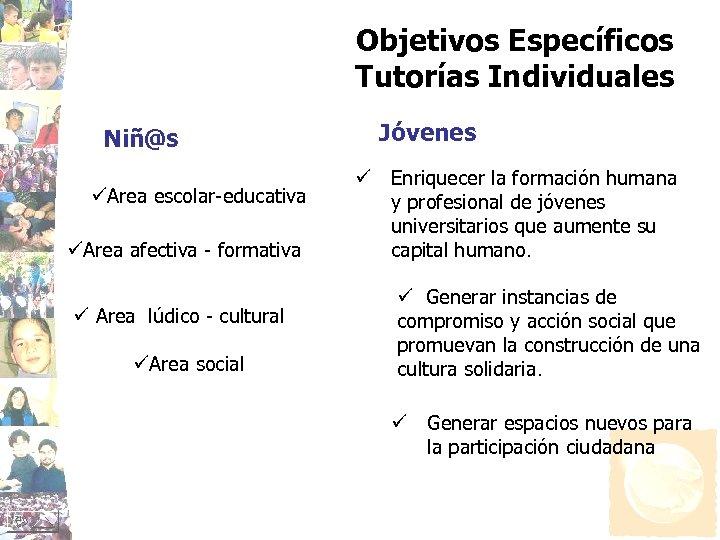 Objetivos Específicos Tutorías Individuales Niñ@s üArea escolar-educativa üArea afectiva - formativa ü Area lúdico