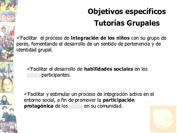 Objetivos específicos Tutorías Grupales üFacilitar el proceso de integración de los niños con su