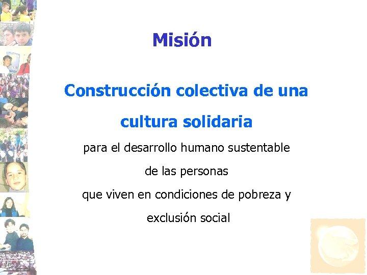 Misión Construcción colectiva de una cultura solidaria para el desarrollo humano sustentable de las