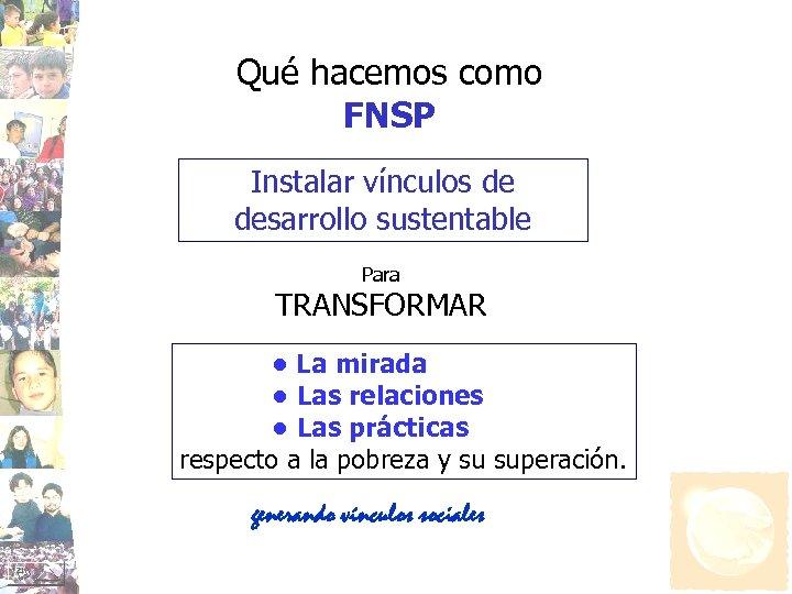 Qué hacemos como FNSP Instalar vínculos de desarrollo sustentable Para TRANSFORMAR • La mirada