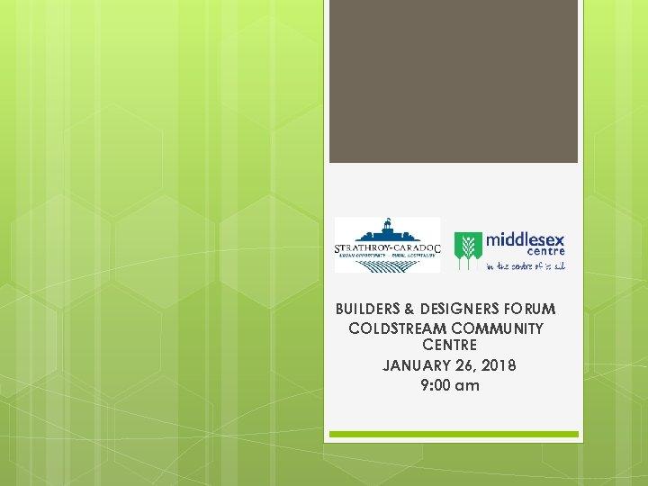 BUILDERS & DESIGNERS FORUM COLDSTREAM COMMUNITY CENTRE JANUARY 26, 2018 9: 00 am