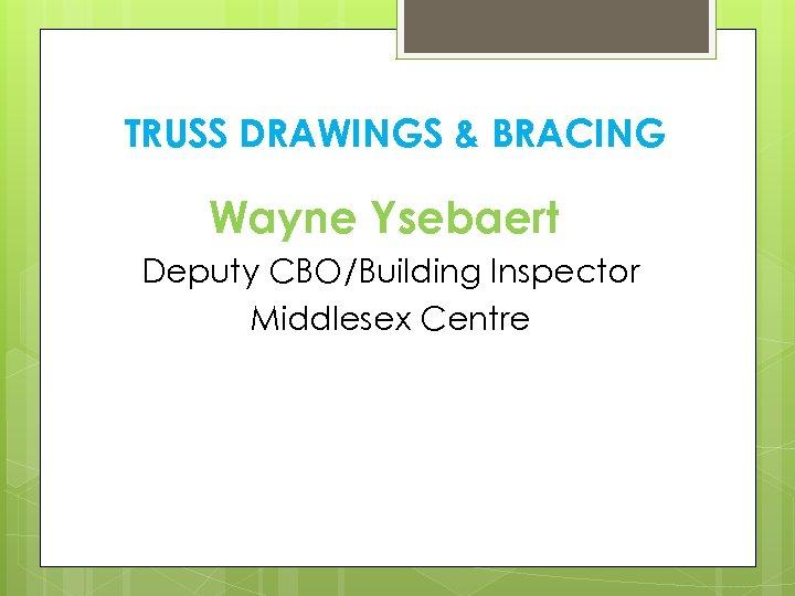 TRUSS DRAWINGS & BRACING Wayne Ysebaert Deputy CBO/Building Inspector Middlesex Centre