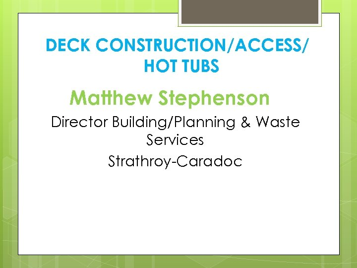 DECK CONSTRUCTION/ACCESS/ HOT TUBS Matthew Stephenson Director Building/Planning & Waste Services Strathroy-Caradoc