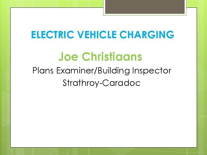 ELECTRIC VEHICLE CHARGING Joe Christiaans Plans Examiner/Building Inspector Strathroy-Caradoc