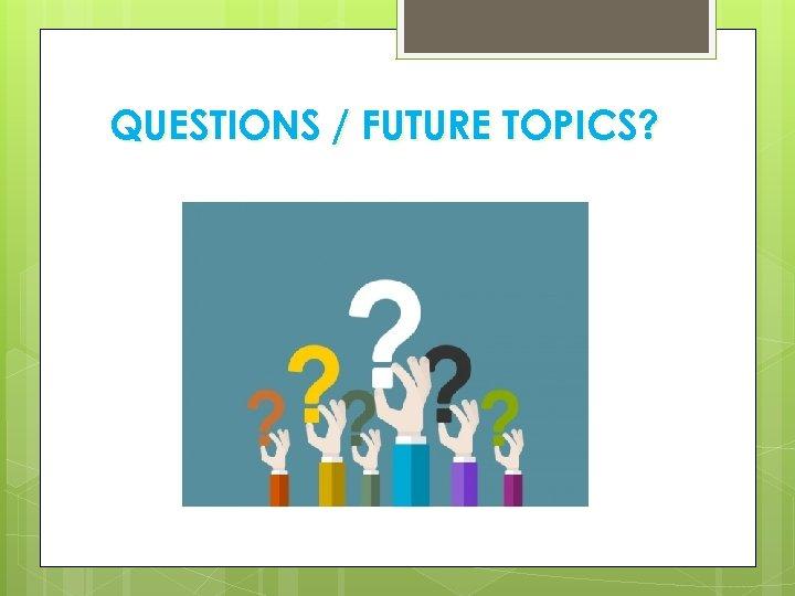 QUESTIONS / FUTURE TOPICS?