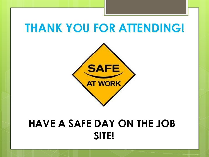 THANK YOU FOR ATTENDING! HAVE A SAFE DAY ON THE JOB SITE!
