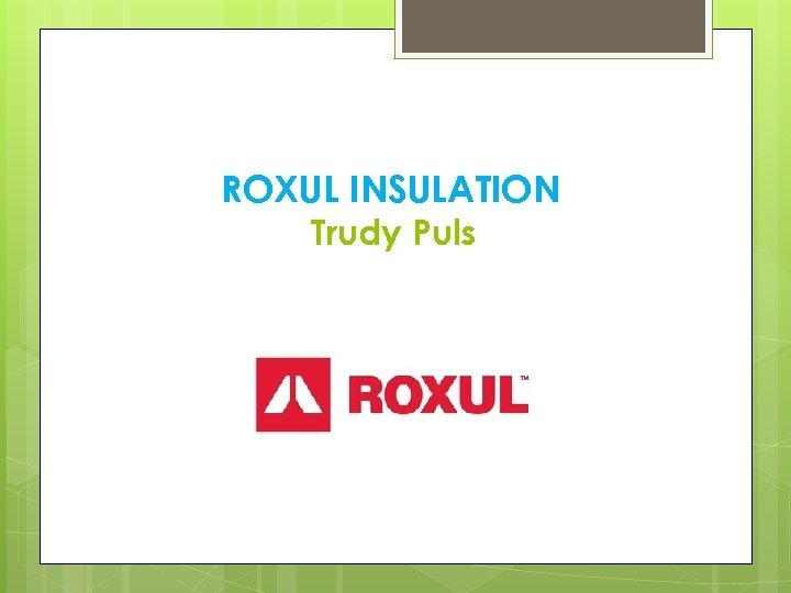 ROXUL INSULATION Trudy Puls