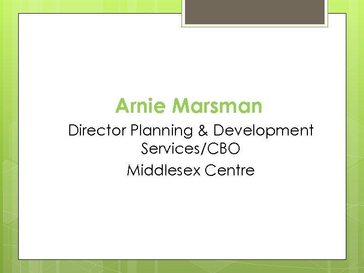 Arnie Marsman Director Planning & Development Services/CBO Middlesex Centre