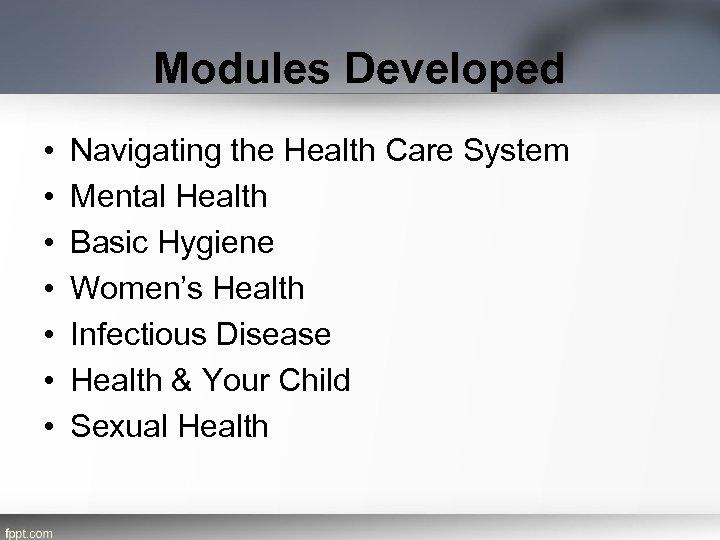 Modules Developed • • Navigating the Health Care System Mental Health Basic Hygiene Women's