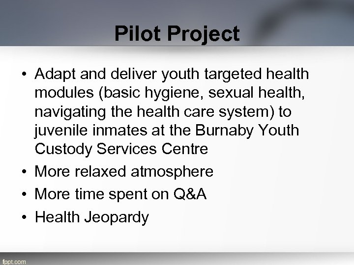 Pilot Project • Adapt and deliver youth targeted health modules (basic hygiene, sexual health,