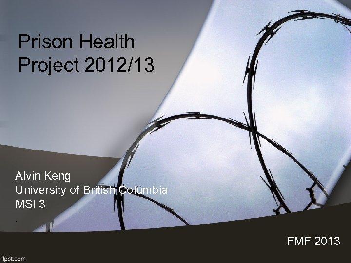 Prison Health Project 2012/13 Alvin Keng University of British Columbia MSI 3. FMF 2013