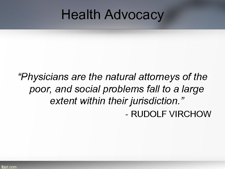 """Health Advocacy """"Physicians are the natural attorneys of the poor, and social problems fall"""