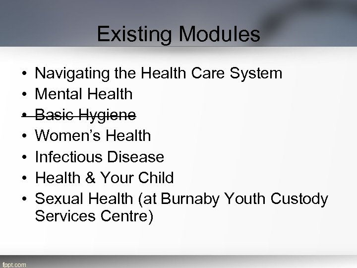 Existing Modules • • Navigating the Health Care System Mental Health Basic Hygiene Women's