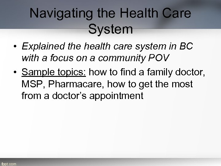 Navigating the Health Care System • Explained the health care system in BC with