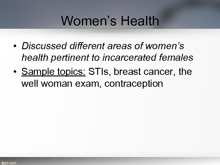 Women's Health • Discussed different areas of women's health pertinent to incarcerated females •