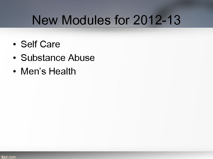 New Modules for 2012 -13 • Self Care • Substance Abuse • Men's Health