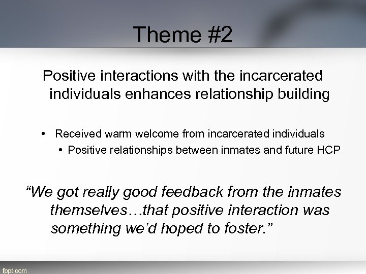 Theme #2 Positive interactions with the incarcerated individuals enhances relationship building • Received warm