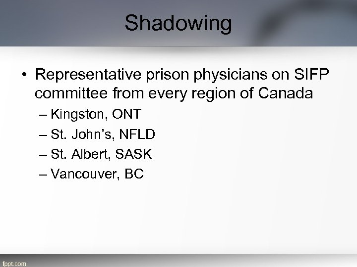 Shadowing • Representative prison physicians on SIFP committee from every region of Canada –