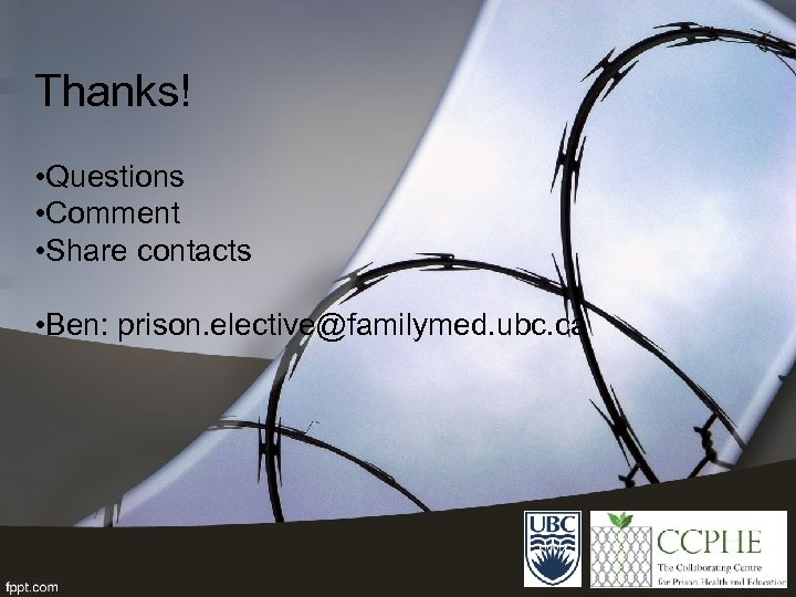 Thanks! • Questions • Comment • Share contacts • Ben: prison. elective@familymed. ubc. ca