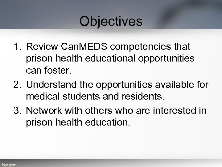 Objectives 1. Review Can. MEDS competencies that prison health educational opportunities can foster. 2.