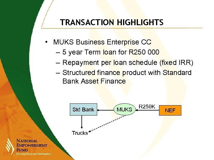TRANSACTION HIGHLIGHTS • MUKS Business Enterprise CC – 5 year Term loan for R