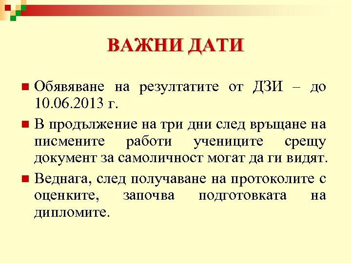 ВАЖНИ ДАТИ Обявяване на резултатите от ДЗИ – до 10. 06. 2013 г. n