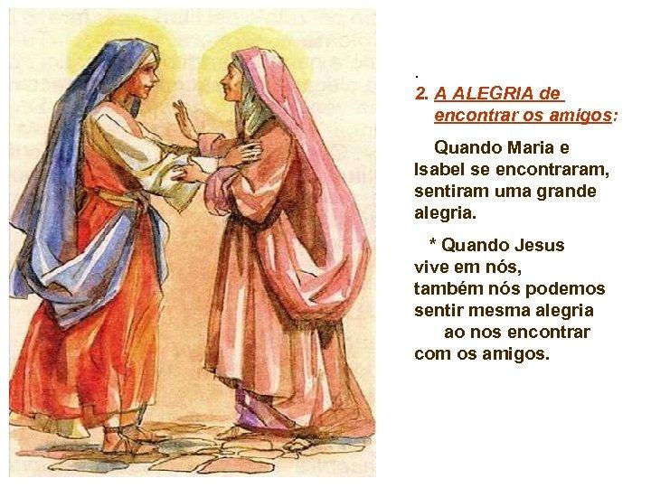 . 2. A ALEGRIA de encontrar os amigos: Quando Maria e Isabel se encontraram,