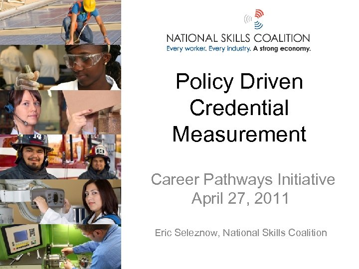 Policy Driven Credential Measurement Career Pathways Initiative April 27, 2011 Eric Seleznow, National Skills