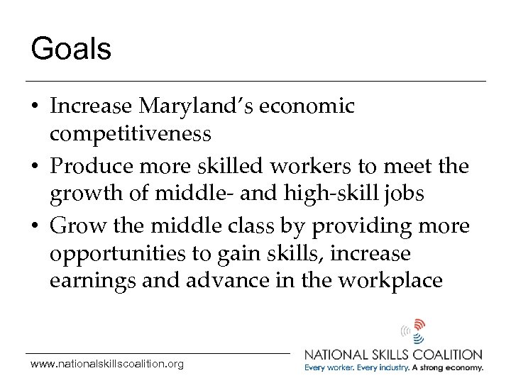 Goals • Increase Maryland's economic competitiveness • Produce more skilled workers to meet the