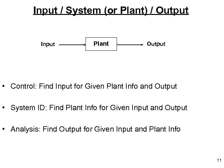 Input / System (or Plant) / Output Input Plant Output • Control: Find Input